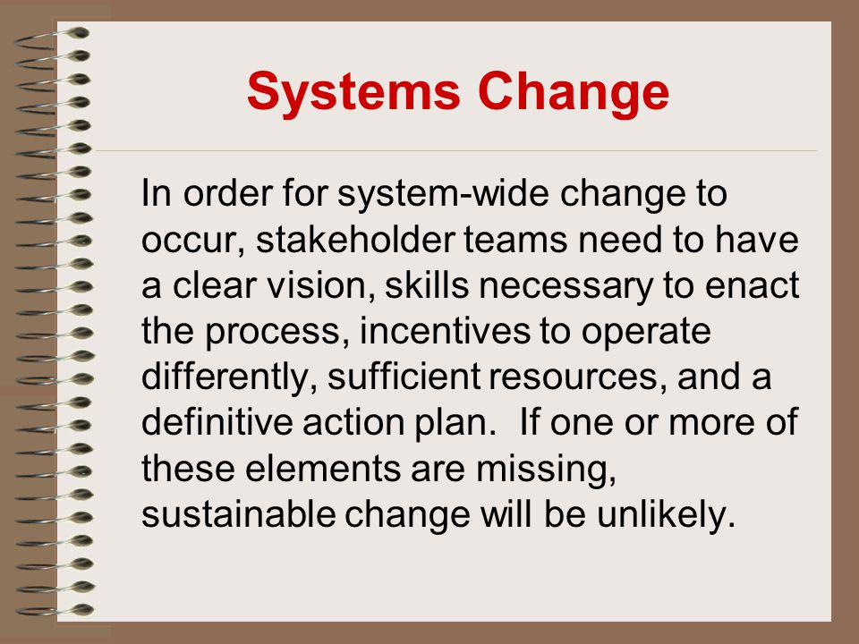 Systems Change In order for system-wide change to occur, stakeholder teams need to have a clear vision, skills necessary to enact the process, incenti