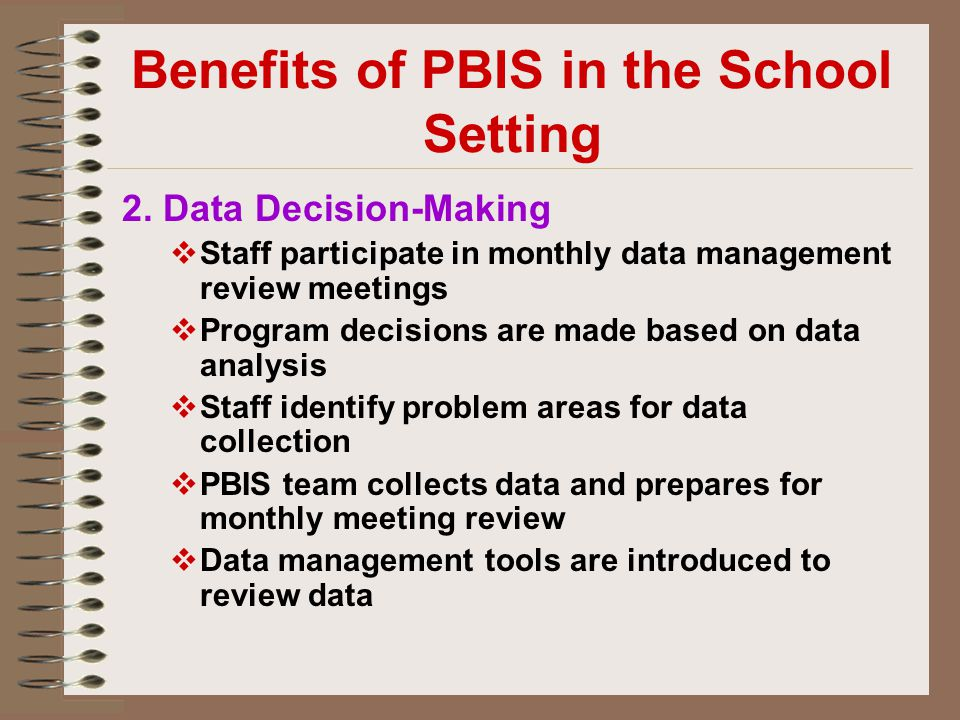 Benefits of PBIS in the School Setting 2. Data Decision-Making  Staff participate in monthly data management review meetings  Program decisions are