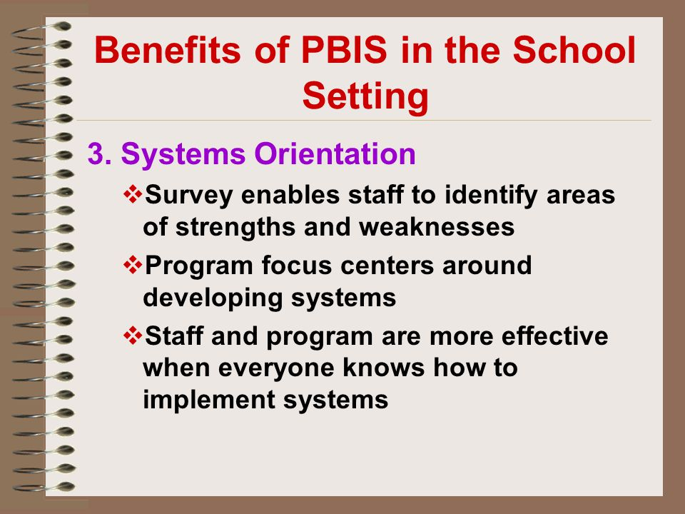 Benefits of PBIS in the School Setting 3. Systems Orientation  Survey enables staff to identify areas of strengths and weaknesses  Program focus cen