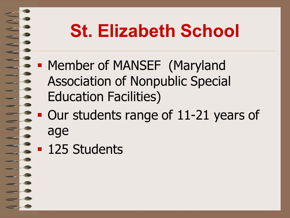 St. Elizabeth School  Member of MANSEF (Maryland Association of Nonpublic Special Education Facilities)  Our students range of 11-21 years of age 