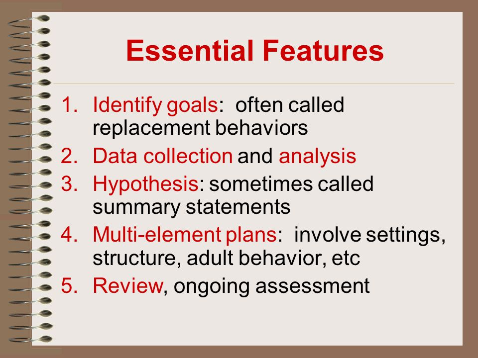 Essential Features 1.Identify goals: often called replacement behaviors 2.Data collection and analysis 3.Hypothesis: sometimes called summary statemen