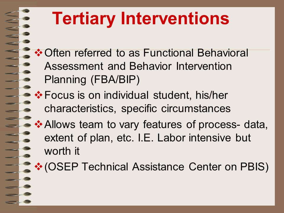 Tertiary Interventions  Often referred to as Functional Behavioral Assessment and Behavior Intervention Planning (FBA/BIP)  Focus is on individual s