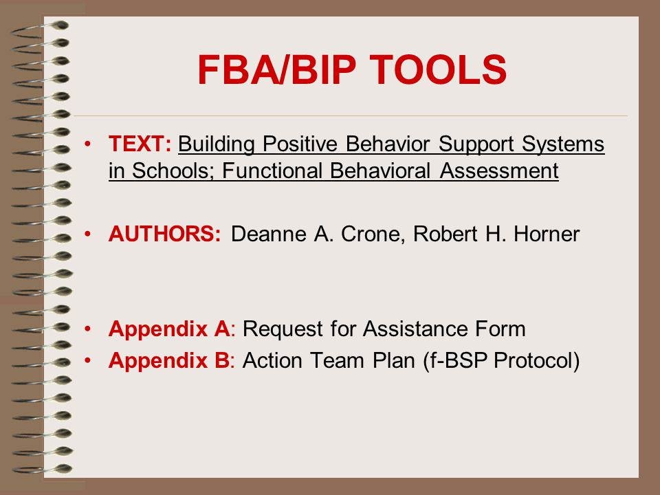 FBA/BIP TOOLS TEXT: Building Positive Behavior Support Systems in Schools; Functional Behavioral Assessment AUTHORS: Deanne A. Crone, Robert H. Horner