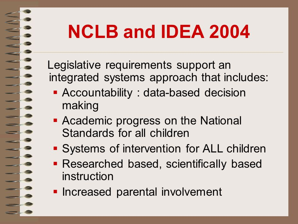 NCLB and IDEA 2004 Legislative requirements support an integrated systems approach that includes:  Accountability : data-based decision making  Acad