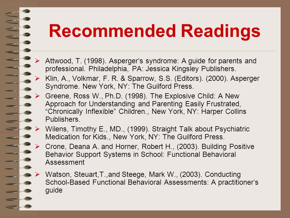 Recommended Readings  Attwood, T. (1998). Asperger's syndrome: A guide for parents and professional. Philadelphia, PA: Jessica Kingsley Publishers. 