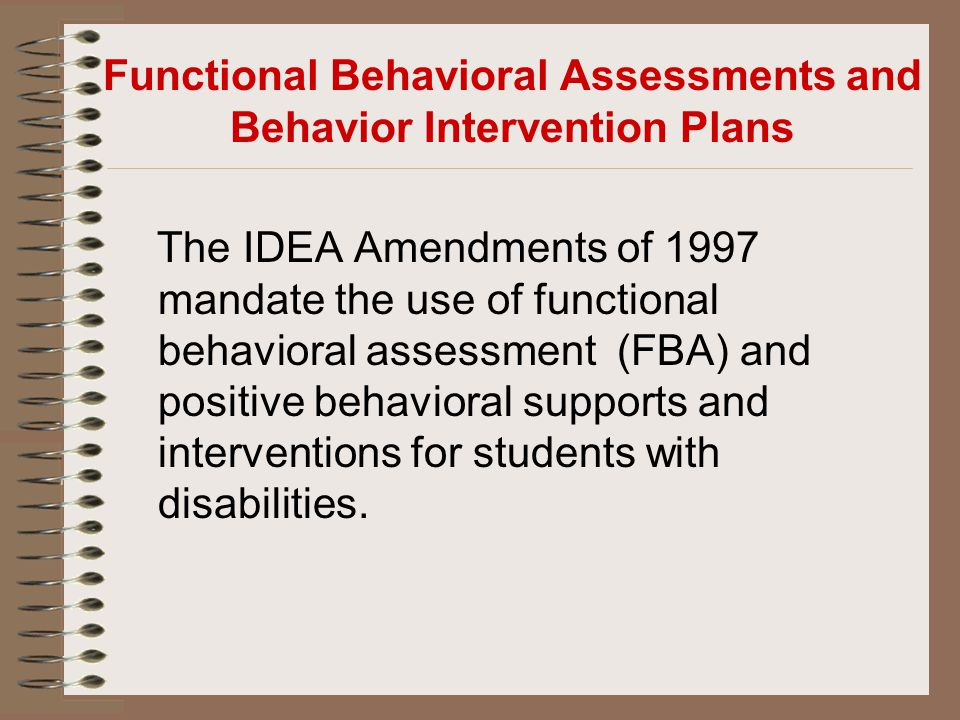 Functional Behavioral Assessments and Behavior Intervention Plans The IDEA Amendments of 1997 mandate the use of functional behavioral assessment (FBA