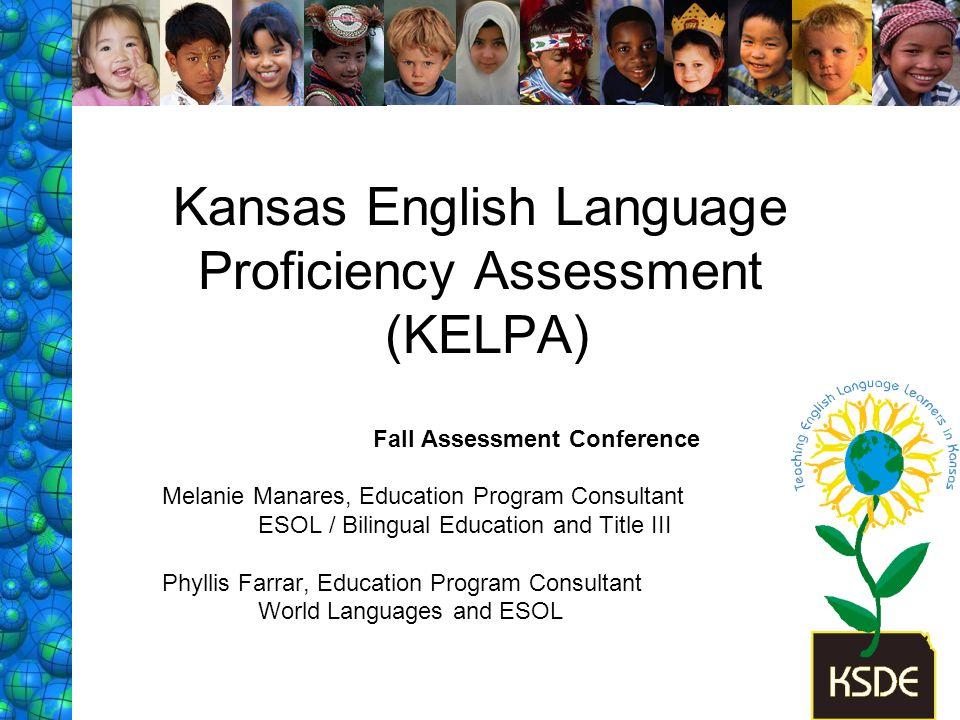 Kansas English Language Proficiency Assessment (KELPA) Fall Assessment Conference Melanie Manares, Education Program Consultant ESOL / Bilingual Educa