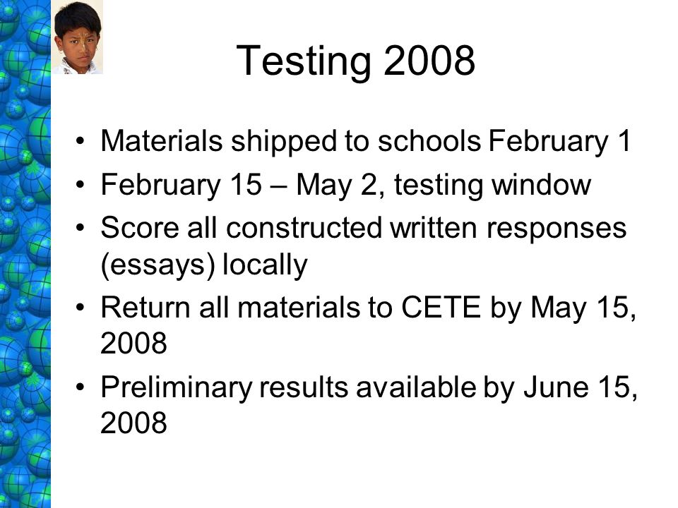 Testing 2008 Materials shipped to schools February 1 February 15 – May 2, testing window Score all constructed written responses (essays) locally Retu