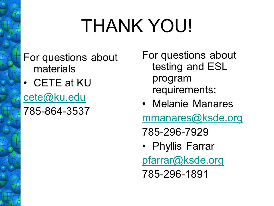 THANK YOU! For questions about materials CETE at KU cete@ku.edu 785-864-3537 For questions about testing and ESL program requirements: Melanie Manares