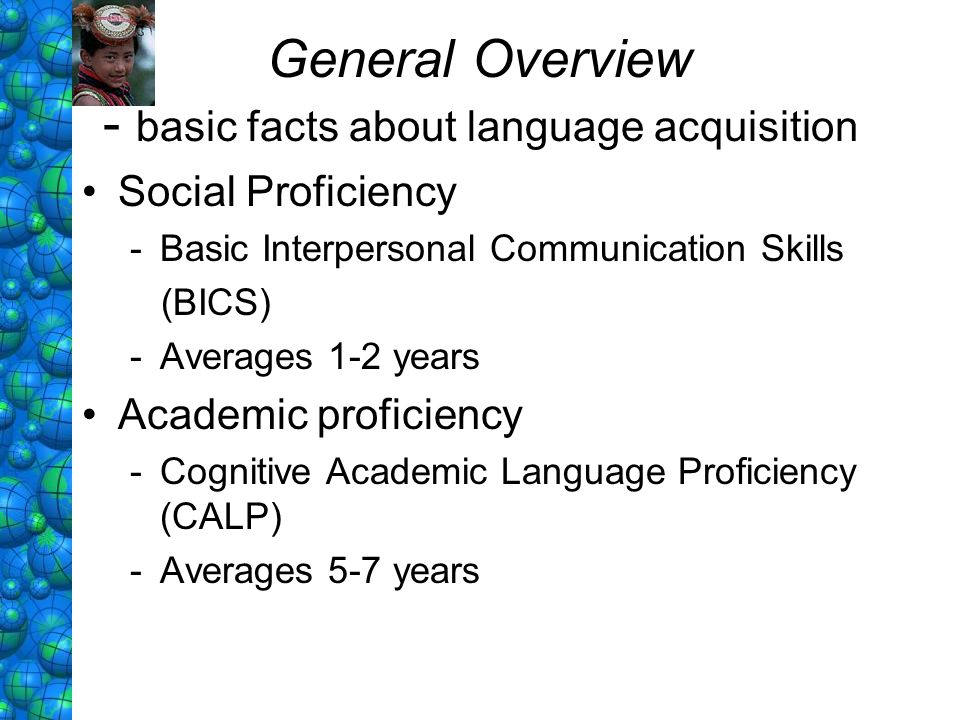 General Overview - basic facts about language acquisition Social Proficiency -Basic Interpersonal Communication Skills (BICS) -Averages 1-2 years Acad