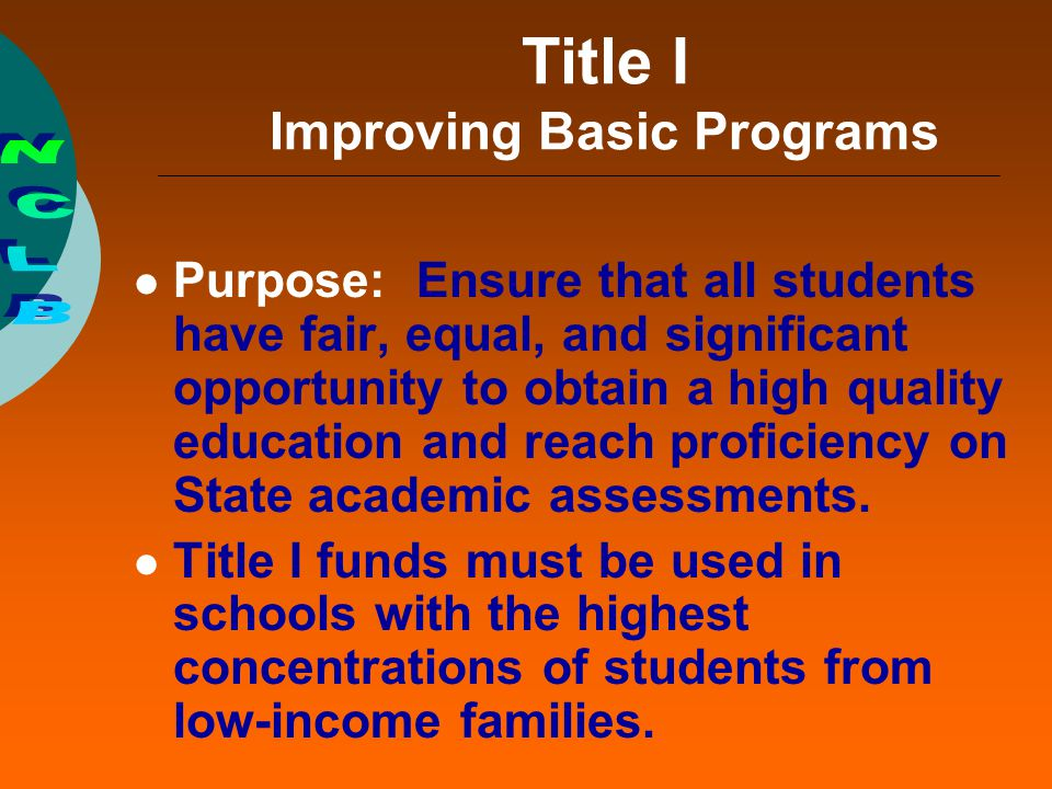 Title I Improving Basic Programs Purpose: Ensure that all students have fair, equal, and significant opportunity to obtain a high quality education an