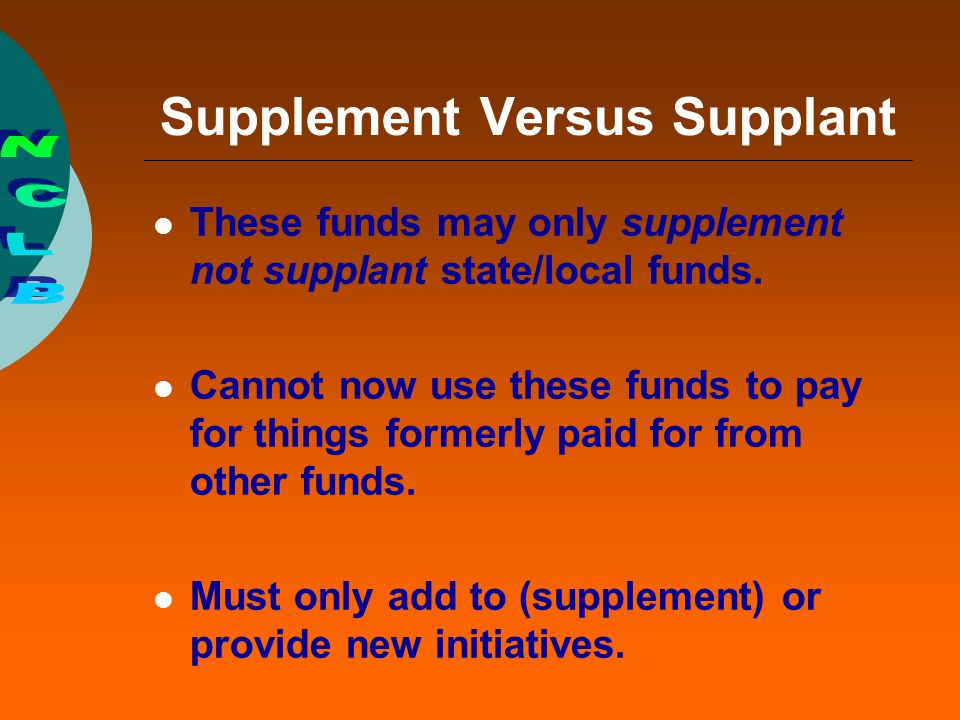 Supplement Versus Supplant These funds may only supplement not supplant state/local funds. Cannot now use these funds to pay for things formerly paid