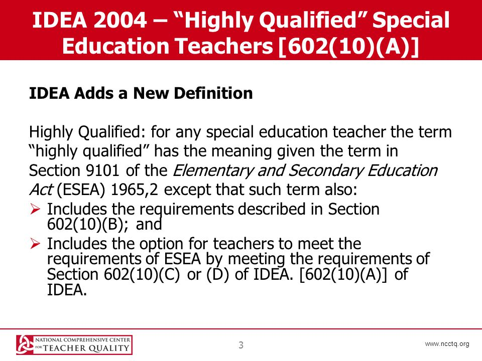www.ncctq.org 3 IDEA 2004 – Highly Qualified Special Education Teachers [602(10)(A)] IDEA Adds a New Definition Highly Qualified: for any special education teacher the term highly qualified has the meaning given the term in Section 9101 of the Elementary and Secondary Education Act (ESEA) 1965,2 except that such term also:  Includes the requirements described in Section 602(10)(B); and  Includes the option for teachers to meet the requirements of ESEA by meeting the requirements of Section 602(10)(C) or (D) of IDEA.