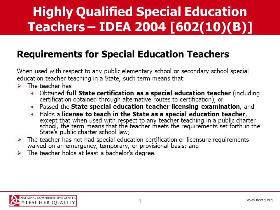 www.ncctq.org 4 Highly Qualified Special Education Teachers – IDEA 2004 [602(10)(B)] Requirements for Special Education Teachers When used with respect to any public elementary school or secondary school special education teacher teaching in a State, such term means that:  The teacher has Obtained full State certification as a special education teacher (including certification obtained through alternative routes to certification), or Passed the State special education teacher licensing examination, and Holds a license to teach in the State as a special education teacher, except that when used with respect to any teacher teaching in a public charter school, the term means that the teacher meets the requirements set forth in the State s public charter school law;  The teacher has not had special education certification or licensure requirements waived on an emergency, temporary, or provisional basis; and  The teacher holds at least a bachelor s degree.