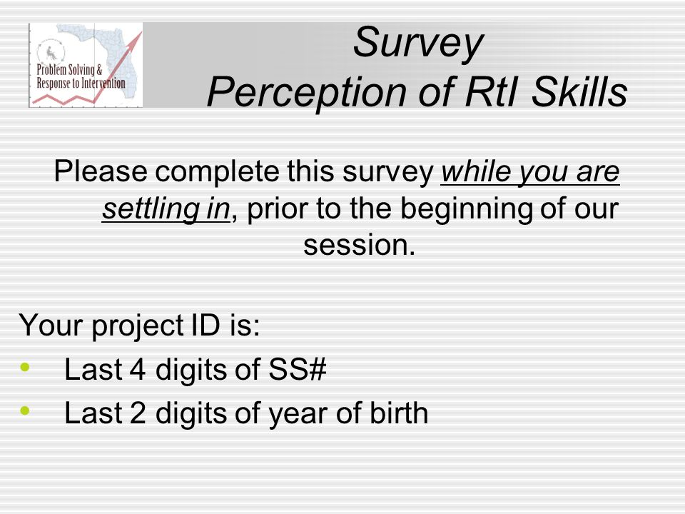 Survey Perception of RtI Skills Your project ID is: Last 4 digits of SS# Last 2 digits of year of birth Please complete this survey while you are settling in, prior to the beginning of our session.