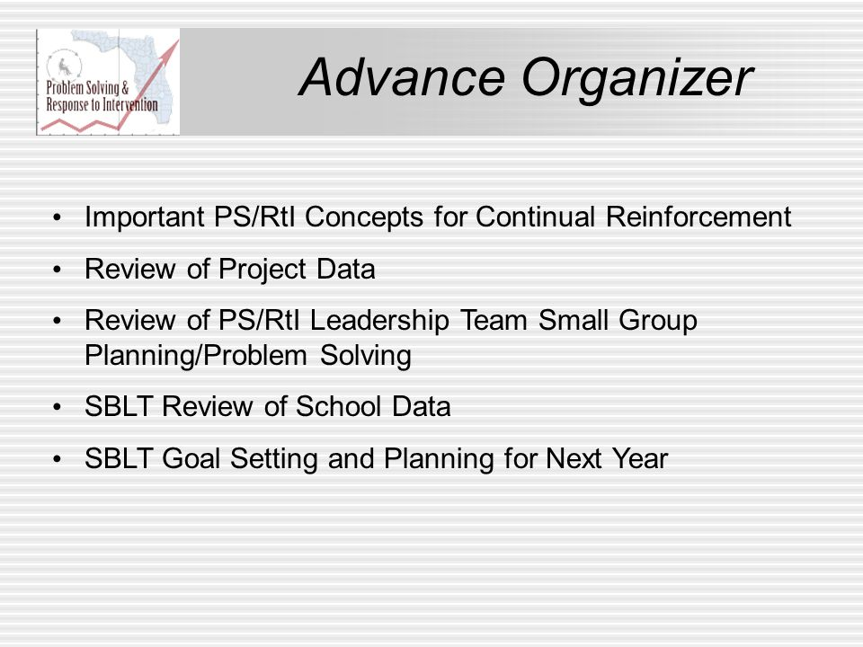 Advance Organizer Important PS/RtI Concepts for Continual Reinforcement Review of Project Data Review of PS/RtI Leadership Team Small Group Planning/Problem Solving SBLT Review of School Data SBLT Goal Setting and Planning for Next Year