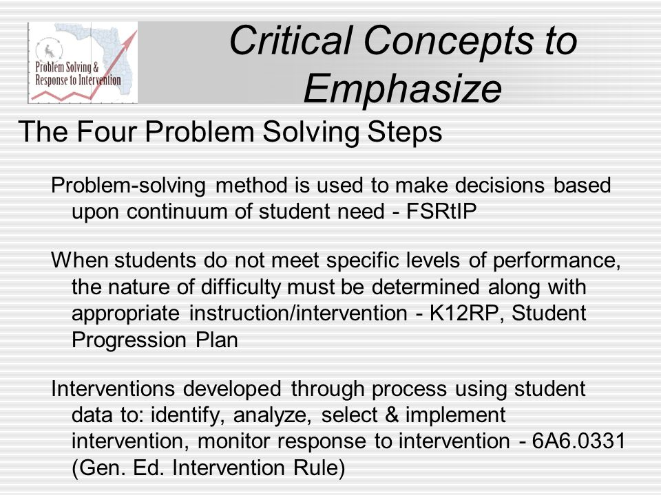 Critical Concepts to Emphasize The Four Problem Solving Steps Problem-solving method is used to make decisions based upon continuum of student need - FSRtIP When students do not meet specific levels of performance, the nature of difficulty must be determined along with appropriate instruction/intervention - K12RP, Student Progression Plan Interventions developed through process using student data to: identify, analyze, select & implement intervention, monitor response to intervention - 6A6.0331 (Gen.
