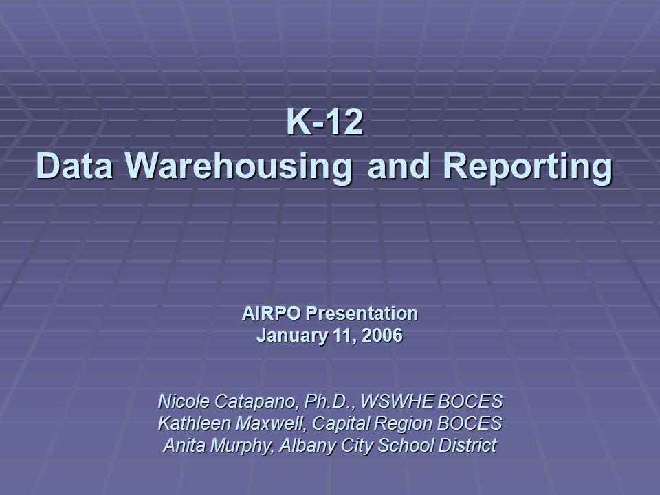 K-12 Data Warehousing and Reporting AIRPO Presentation January 11, 2006 Nicole Catapano, Ph.D., WSWHE BOCES Kathleen Maxwell, Capital Region BOCES Anita Murphy, Albany City School District