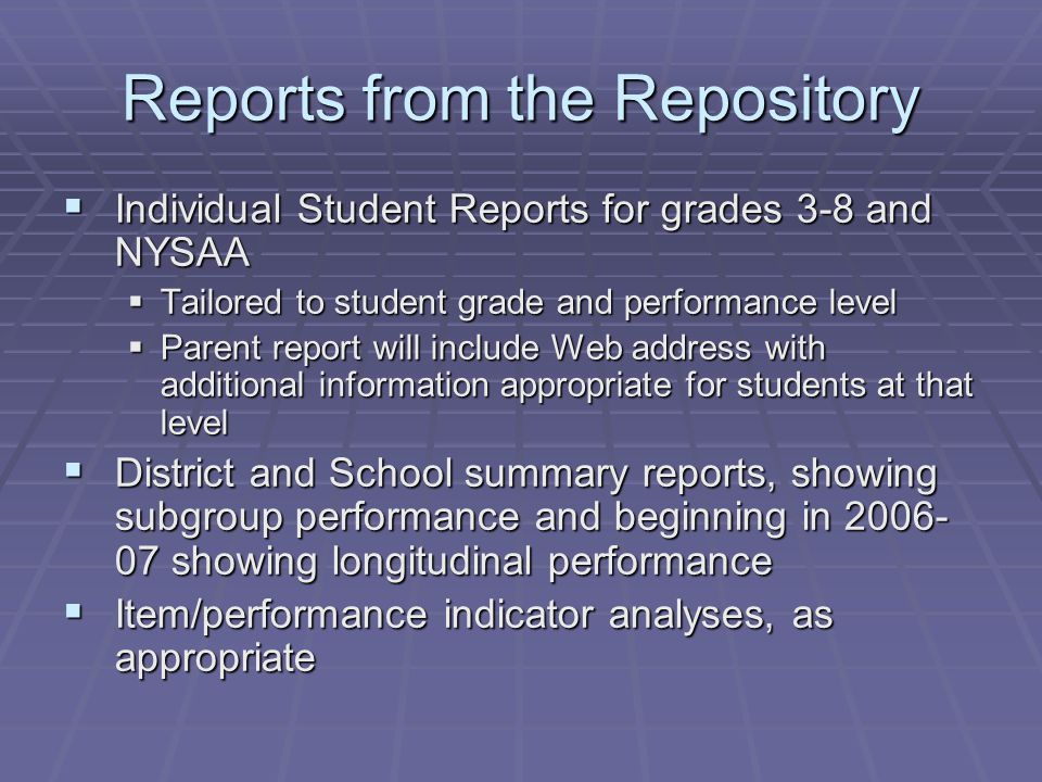 Reports from the Repository  Individual Student Reports for grades 3-8 and NYSAA  Tailored to student grade and performance level  Parent report will include Web address with additional information appropriate for students at that level  District and School summary reports, showing subgroup performance and beginning in 2006- 07 showing longitudinal performance  Item/performance indicator analyses, as appropriate