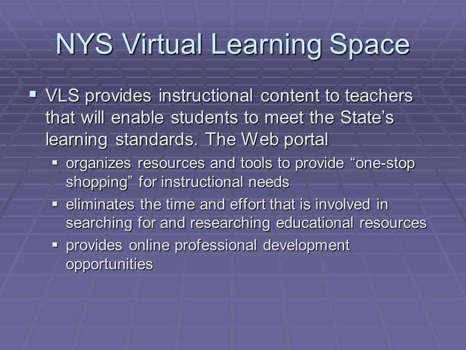 NYS Virtual Learning Space  VLS provides instructional content to teachers that will enable students to meet the State's learning standards.