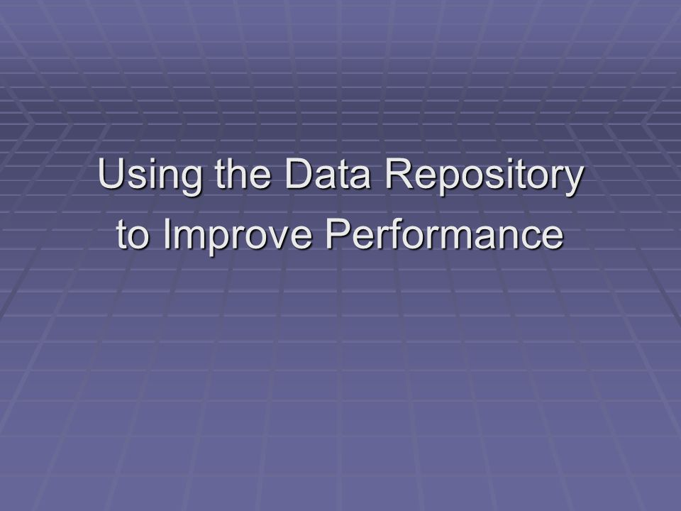 Using the Data Repository to Improve Performance