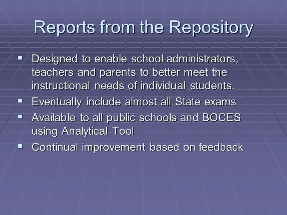 Reports from the Repository  Designed to enable school administrators, teachers and parents to better meet the instructional needs of individual students.