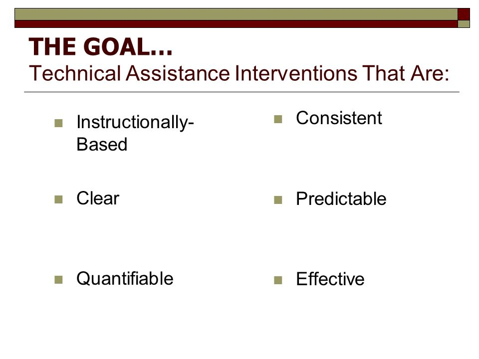 THE GOAL… Technical Assistance Interventions That Are: Instructionally- Based Clear Quantifiable Consistent Predictable Effective