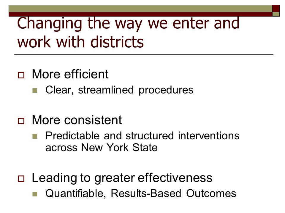 Changing the way we enter and work with districts  More efficient Clear, streamlined procedures  More consistent Predictable and structured interventions across New York State  Leading to greater effectiveness Quantifiable, Results-Based Outcomes