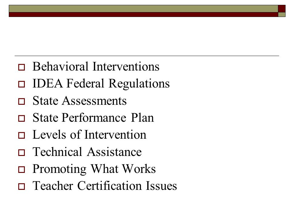  Behavioral Interventions  IDEA Federal Regulations  State Assessments  State Performance Plan  Levels of Intervention  Technical Assistance  Promoting What Works  Teacher Certification Issues