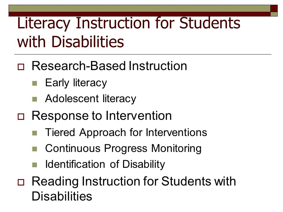 Literacy Instruction for Students with Disabilities  Research-Based Instruction Early literacy Adolescent literacy  Response to Intervention Tiered
