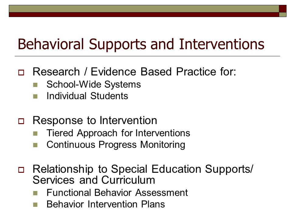 Behavioral Supports and Interventions  Research / Evidence Based Practice for: School-Wide Systems Individual Students  Response to Intervention Tie