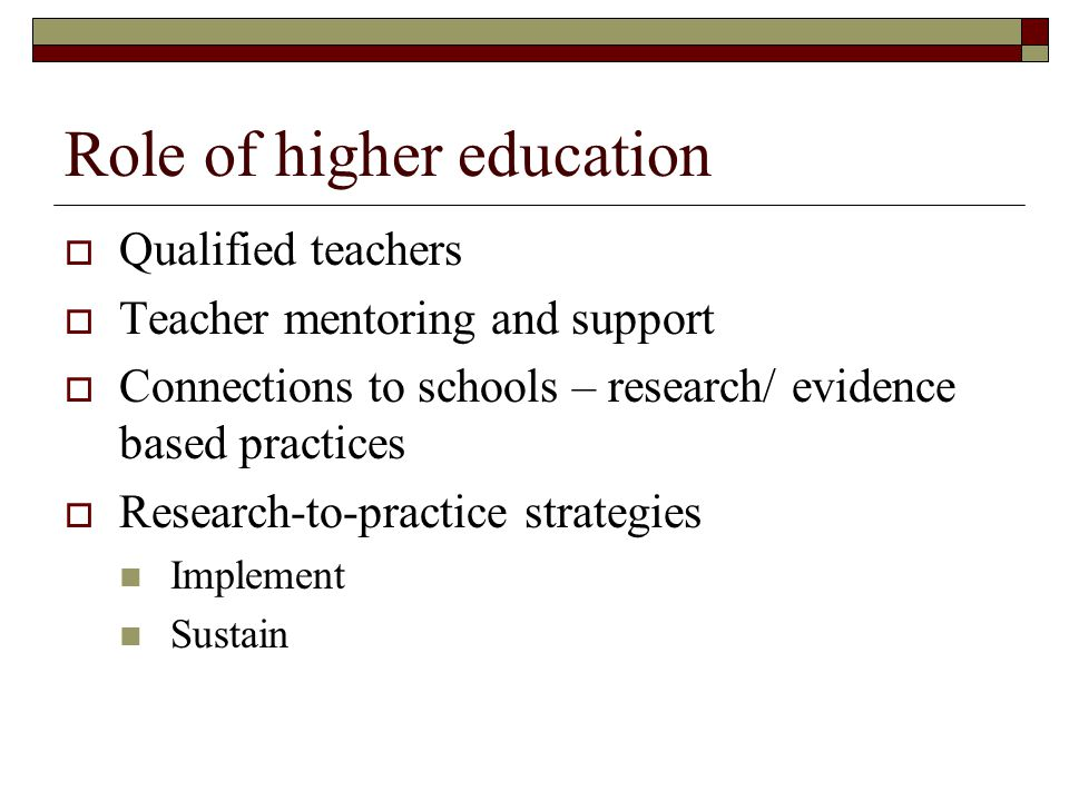 Role of higher education  Qualified teachers  Teacher mentoring and support  Connections to schools – research/ evidence based practices  Research-to-practice strategies Implement Sustain