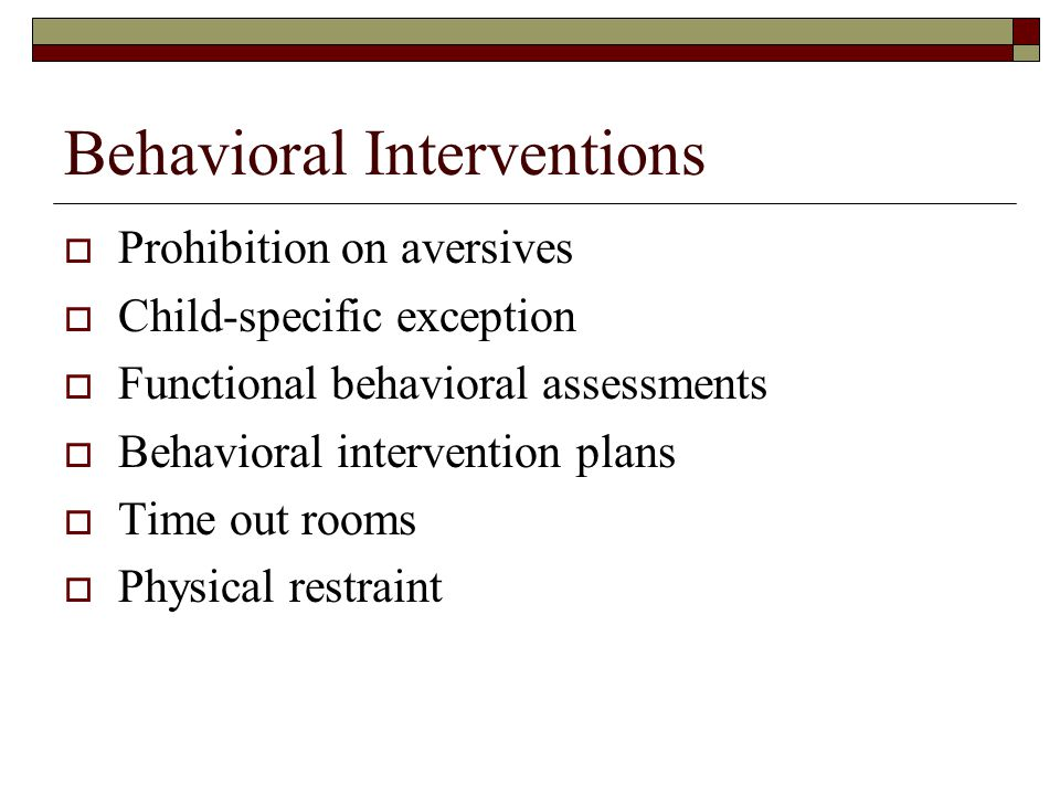 Behavioral Interventions  Prohibition on aversives  Child-specific exception  Functional behavioral assessments  Behavioral intervention plans  Time out rooms  Physical restraint