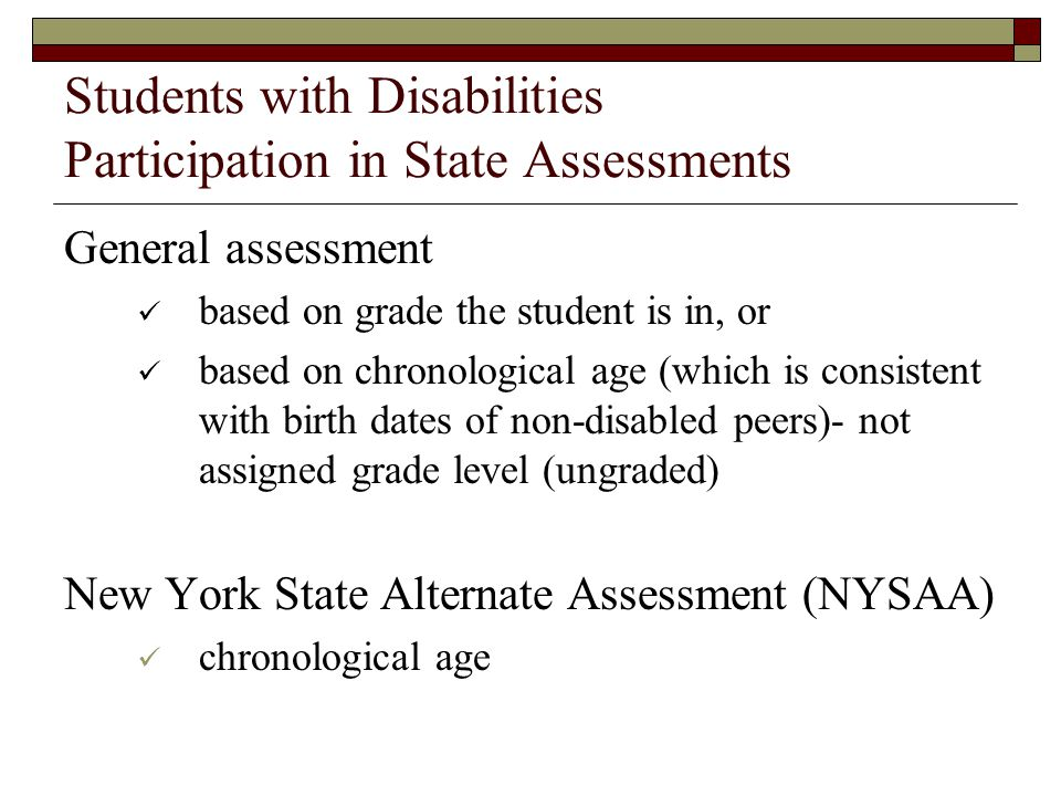 Students with Disabilities Participation in State Assessments General assessment based on grade the student is in, or based on chronological age (which is consistent with birth dates of non-disabled peers)- not assigned grade level (ungraded) New York State Alternate Assessment (NYSAA) chronological age