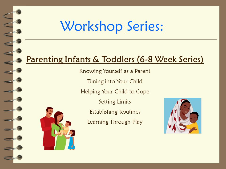 Workshop Series: Parenting Infants & Toddlers (6-8 Week Series) Knowing Yourself as a Parent Tuning into Your Child Helping Your Child to Cope Setting Limits Establishing Routines Learning Through Play