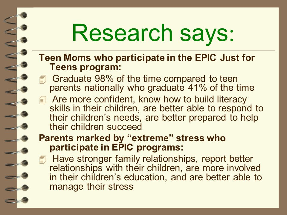 Research says : Teen Moms who participate in the EPIC Just for Teens program: 4 Graduate 98% of the time compared to teen parents nationally who graduate 41% of the time 4 Are more confident, know how to build literacy skills in their children, are better able to respond to their children's needs, are better prepared to help their children succeed Parents marked by extreme stress who participate in EPIC programs: 4 Have stronger family relationships, report better relationships with their children, are more involved in their children's education, and are better able to manage their stress