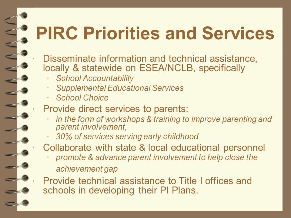 PIRC Priorities and Services ž Provide technical assistance locally, regionally and statewide regarding žBest practices in parent involvement žBest practices in parent involvement plans (Title I).