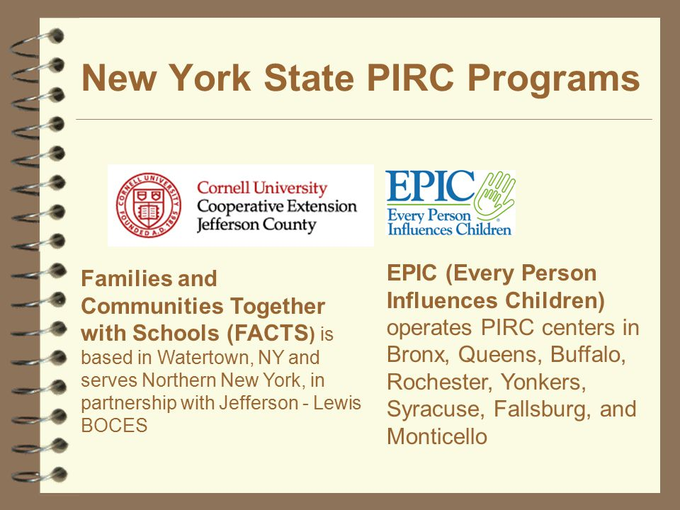 New York State PIRC Programs Families and Communities Together with Schools (FACTS ) is based in Watertown, NY and serves Northern New York, in partnership with Jefferson - Lewis BOCES EPIC (Every Person Influences Children) operates PIRC centers in Bronx, Queens, Buffalo, Rochester, Yonkers, Syracuse, Fallsburg, and Monticello