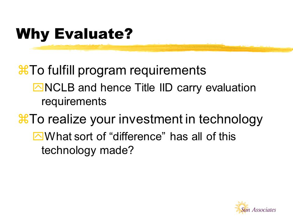 Workshop Goals zTo review the key elements of effective program evaluation as applied to technology evaluations zTo consider evaluation in the context of your actual projects