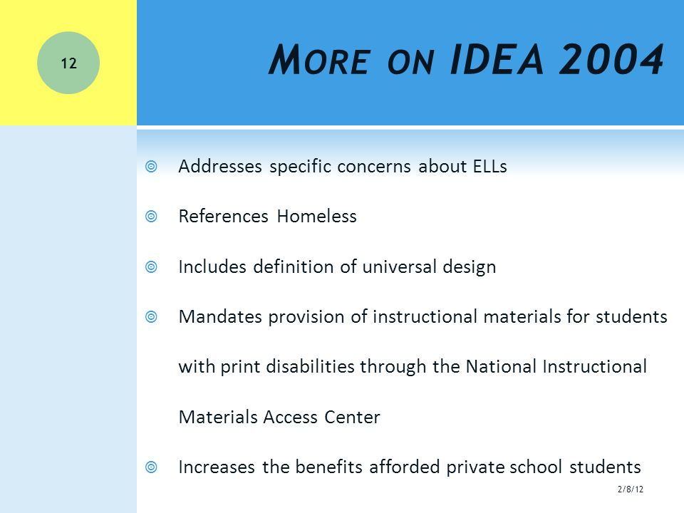 M ORE ON IDEA 2004  Addresses specific concerns about ELLs  References Homeless  Includes definition of universal design  Mandates provision of instructional materials for students with print disabilities through the National Instructional Materials Access Center  Increases the benefits afforded private school students 12 2/8/12