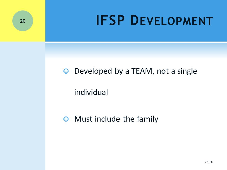 IFSP D EVELOPMENT  Developed by a TEAM, not a single individual  Must include the family 20 2/8/12