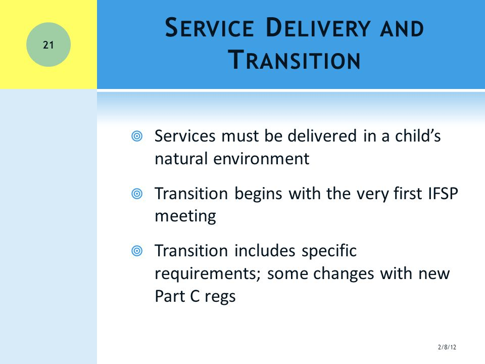 S ERVICE D ELIVERY AND T RANSITION  Services must be delivered in a child's natural environment  Transition begins with the very first IFSP meeting  Transition includes specific requirements; some changes with new Part C regs 21 2/8/12