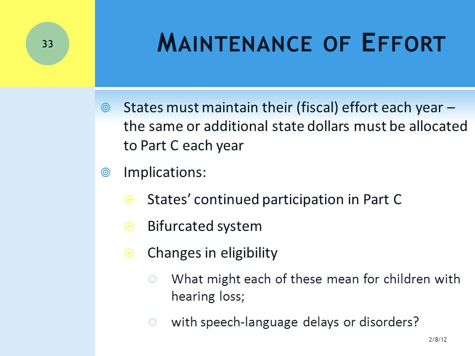 M AINTENANCE OF E FFORT  States must maintain their (fiscal) effort each year – the same or additional state dollars must be allocated to Part C each year  Implications:  States' continued participation in Part C  Bifurcated system  Changes in eligibility What might each of these mean for children with hearing loss; with speech-language delays or disorders.