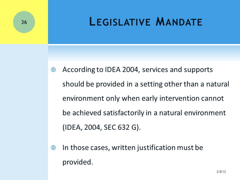 L EGISLATIVE M ANDATE  According to IDEA 2004, services and supports should be provided in a setting other than a natural environment only when early intervention cannot be achieved satisfactorily in a natural environment (IDEA, 2004, SEC 632 G).