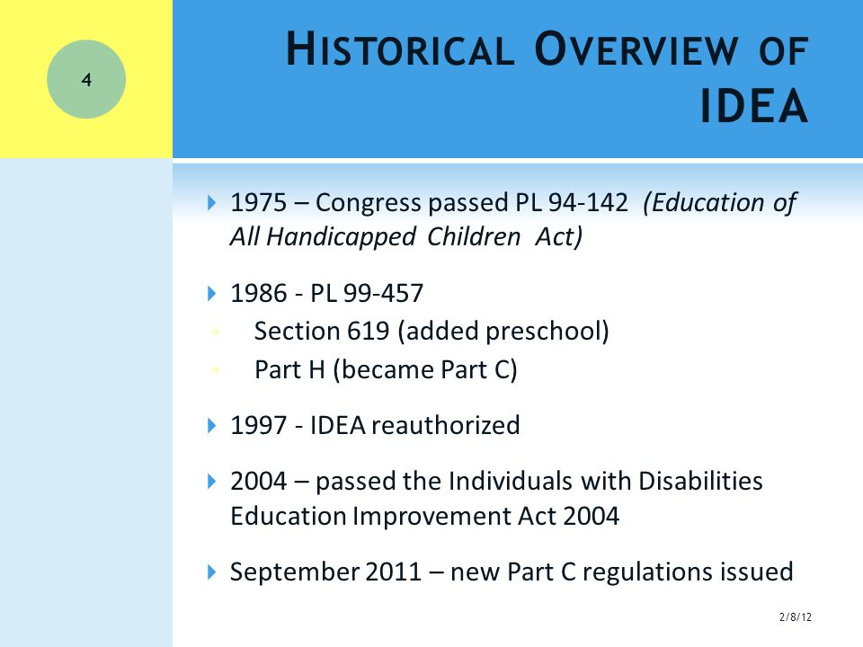  1975 – Congress passed PL 94-142 (Education of All Handicapped Children Act)  1986 - PL 99-457 ◦ Section 619 (added preschool) ◦ Part H (became Part C)  1997 - IDEA reauthorized  2004 – passed the Individuals with Disabilities Education Improvement Act 2004  September 2011 – new Part C regulations issued H ISTORICAL O VERVIEW OF IDEA 2/8/12 4