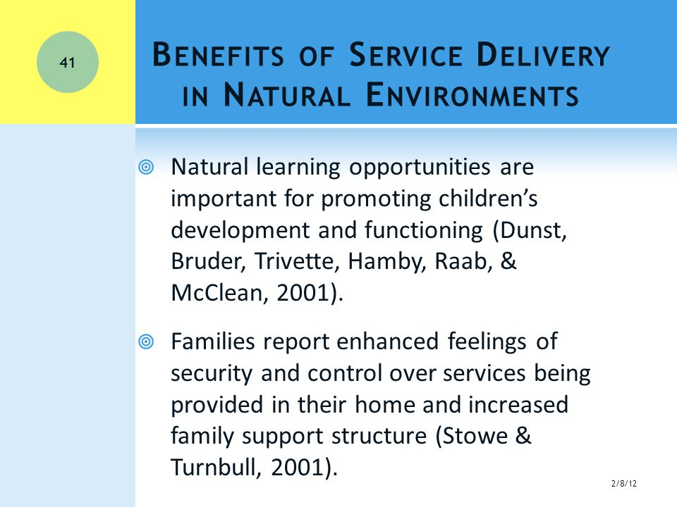 B ENEFITS OF S ERVICE D ELIVERY IN N ATURAL E NVIRONMENTS  Natural learning opportunities are important for promoting children's development and functioning (Dunst, Bruder, Trivette, Hamby, Raab, & McClean, 2001).