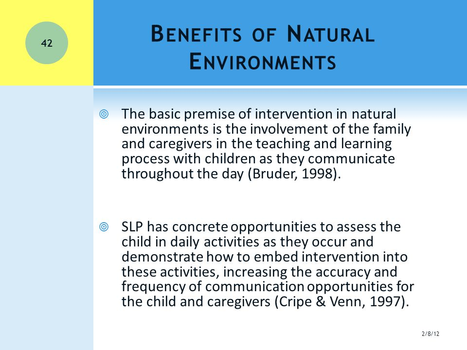 B ENEFITS OF N ATURAL E NVIRONMENTS  The basic premise of intervention in natural environments is the involvement of the family and caregivers in the teaching and learning process with children as they communicate throughout the day (Bruder, 1998).