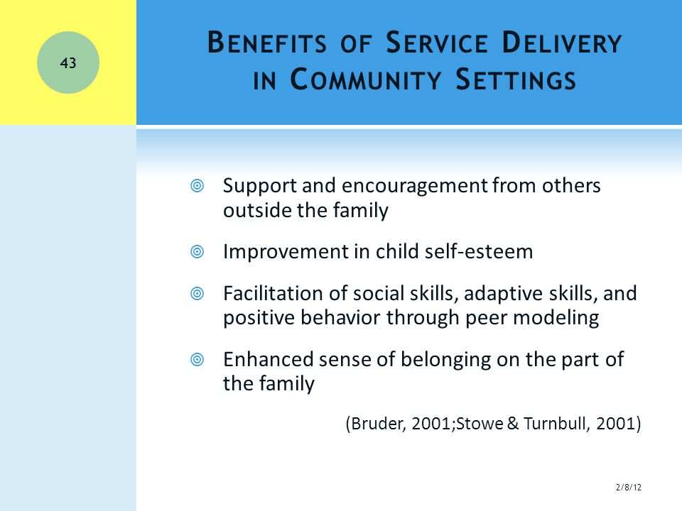 B ENEFITS OF S ERVICE D ELIVERY IN C OMMUNITY S ETTINGS  Support and encouragement from others outside the family  Improvement in child self-esteem  Facilitation of social skills, adaptive skills, and positive behavior through peer modeling  Enhanced sense of belonging on the part of the family (Bruder, 2001;Stowe & Turnbull, 2001) 2/8/12 43