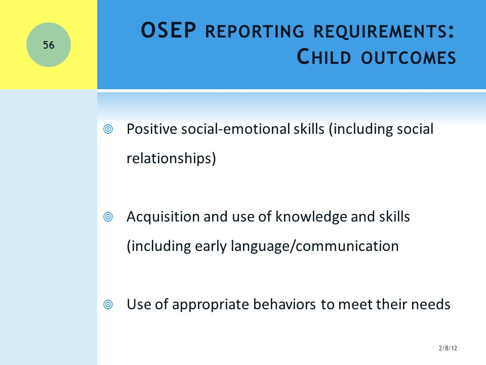 OSEP REPORTING REQUIREMENTS : C HILD OUTCOMES  Positive social-emotional skills (including social relationships)  Acquisition and use of knowledge and skills (including early language/communication  Use of appropriate behaviors to meet their needs 2/8/12 56