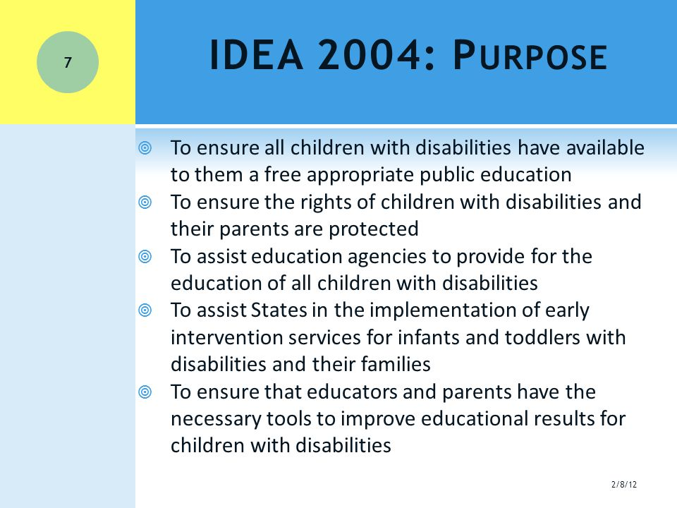 IDEA 2004: P URPOSE  To ensure all children with disabilities have available to them a free appropriate public education  To ensure the rights of children with disabilities and their parents are protected  To assist education agencies to provide for the education of all children with disabilities  To assist States in the implementation of early intervention services for infants and toddlers with disabilities and their families  To ensure that educators and parents have the necessary tools to improve educational results for children with disabilities 7 2/8/12